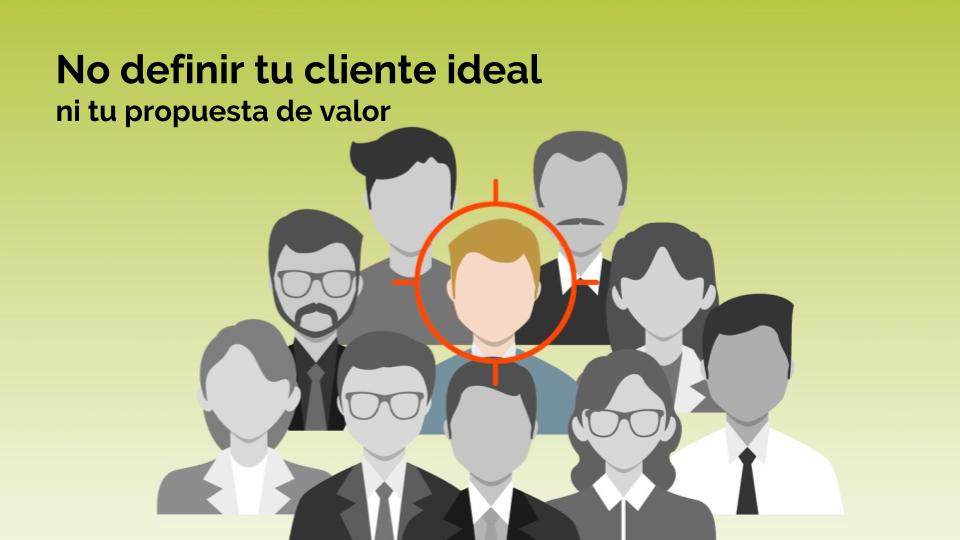 No definir al cliente ideal, ni la propuesta de valor